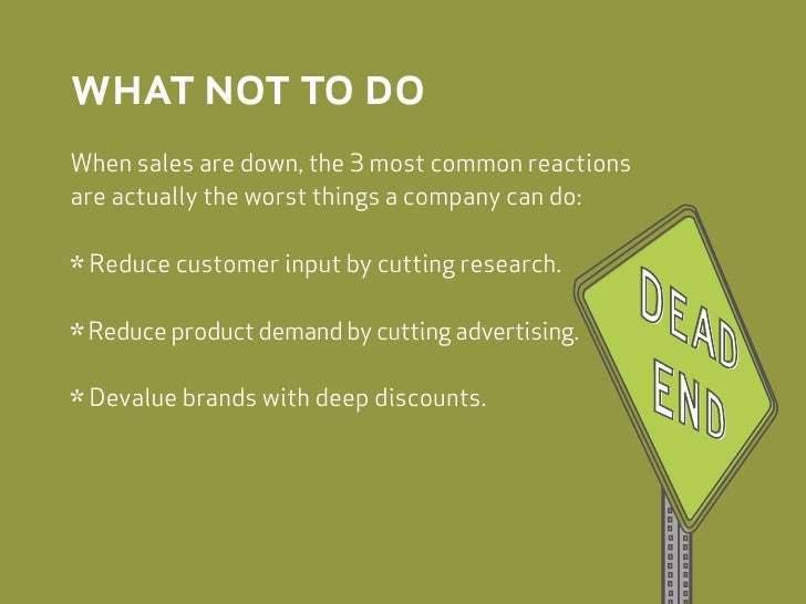 what not to do When sales are down, the 3 most common reactions are actually the worst things a company can do:   * Reduce...