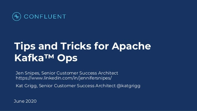 Tips and Tricks for Apache Kafka™ Ops June 2020 Jen Snipes, Senior Customer Success Architect https://www.linkedin.com/in/...