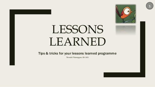 LESSONS LEARNED Tips & tricks for your lessons learned programme Nirmala Palaniappan, feb 2021 1