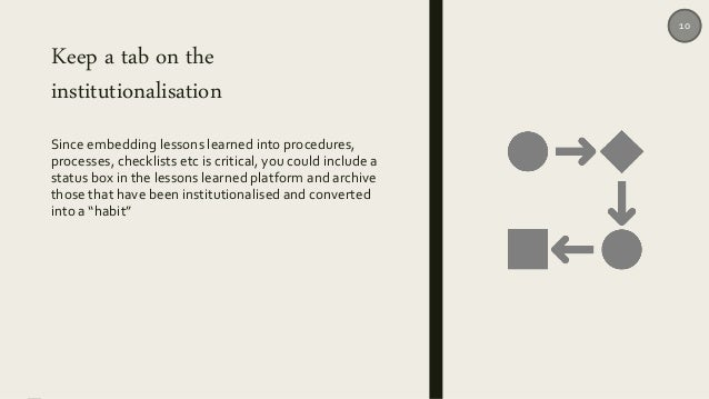 Keep a tab on the institutionalisation Since embedding lessons learned into procedures, processes, checklists etc is criti...