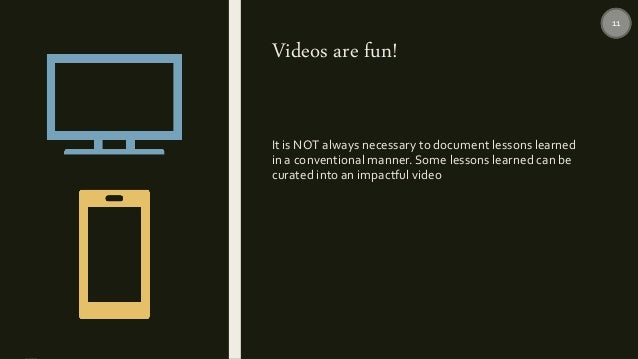 Videos are fun! It is NOT always necessary to document lessons learned in a conventional manner. Some lessons learned can ...