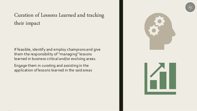 Curation of Lessons Learned and tracking their impact If feasible, identify and employ champions and give them the respons...