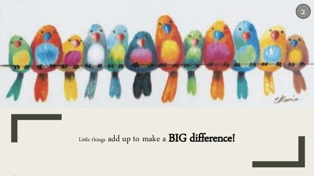 2 Little things add up to make a BIG difference!