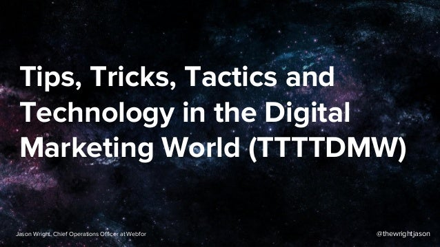 Tips, Tricks, Tactics and Technology in the Digital Marketing World (TTTTDMW) @thewrightjasonJason Wright, Chief Operation...