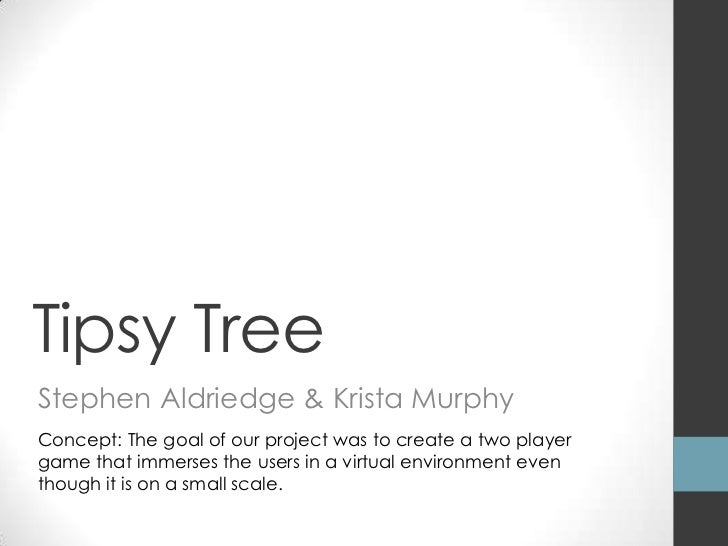 Tipsy TreeStephen Aldriedge & Krista MurphyConcept: The goal of our project was to create a two playergame that immerses t...