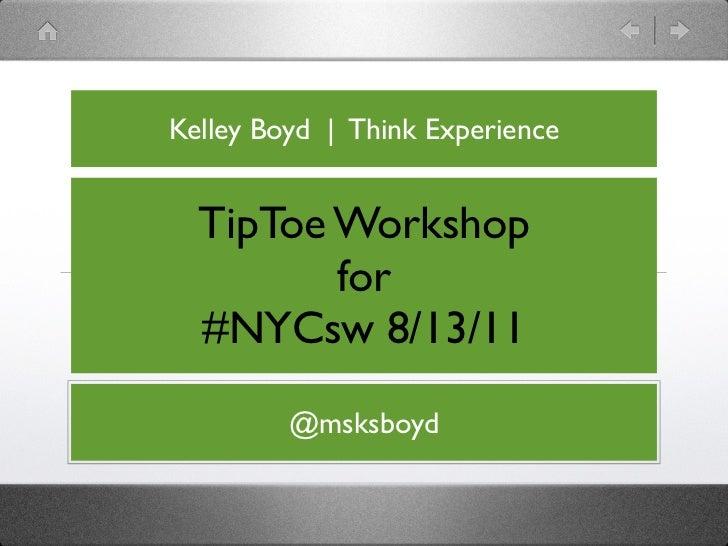 Kelley Boyd   Think Experience  TipToe Workshop         for  #NYCsw 8/13/11         @msksboyd