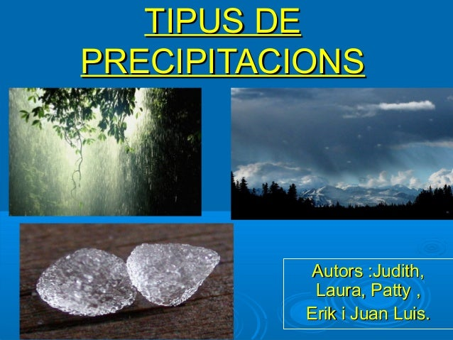 TIPUS DEPRECIPITACIONS            Autors :Judith,            Laura, Patty ,           Erik i Juan Luis.