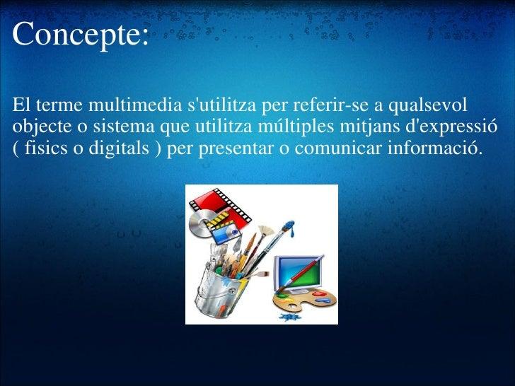 Concepte: <ul><li>El terme multimedia s'utilitza per referir-se a qualsevol objecte o sistema que utilitza múltiples mitja...