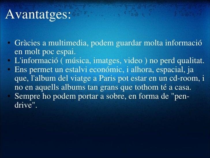 Avantatges: <ul><ul><li>Gràcies a multimedia, podem guardar molta informació en molt poc espai. </li></ul></ul><ul><ul><li...