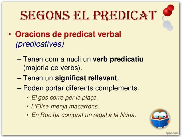 SEGONS EL PREDICAT • Oracions de predicat verbal (predicatives) – Tenen com a nucli un verb predicatiu (majoria de verbs)....