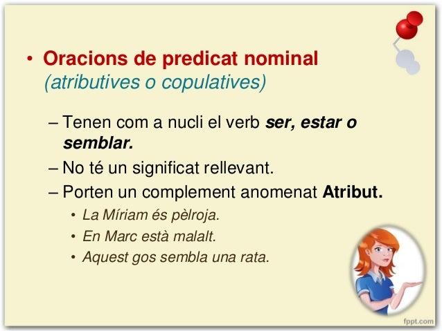 • Oracions de predicat nominal (atributives o copulatives) – Tenen com a nucli el verb ser, estar o semblar. – No té un si...
