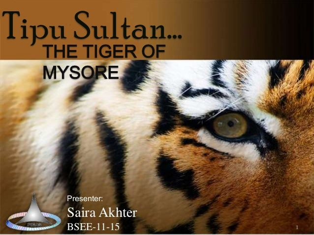 Tipu Sultan… THE TIGER OF MYSORE  Presenter:  Saira Akhter BSEE-11-15  1