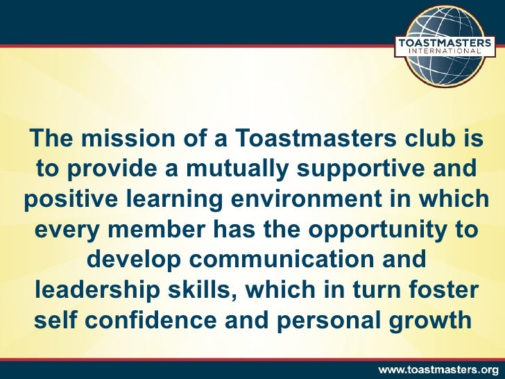 The mission of a Toastmasters club is to provide a mutually supportive and positive learning environment in which every me...