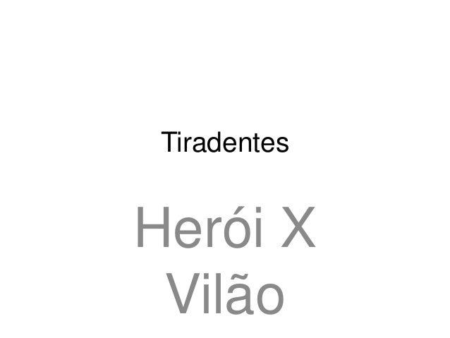 Tiradentes  Herói X Vilão