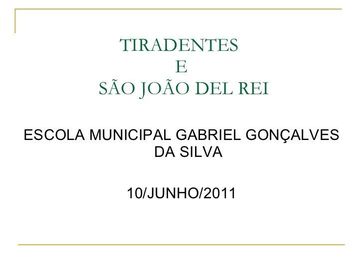 TIRADENTES  E  SÃO JOÃO DEL REI <ul><li>ESCOLA MUNICIPAL GABRIEL GONÇALVES DA SILVA </li></ul><ul><li>10/JUNHO/2011 </li><...