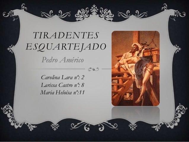 TIRADENTESESQUARTEJADOPedro AméricoCarolina Lara nº: 2Larissa Castro nº: 8Maria Heloísa nº:11