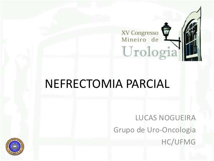NEFRECTOMIA PARCIAL<br />LUCAS NOGUEIRA<br />Grupo de Uro-Oncologia<br />HC/UFMG<br />