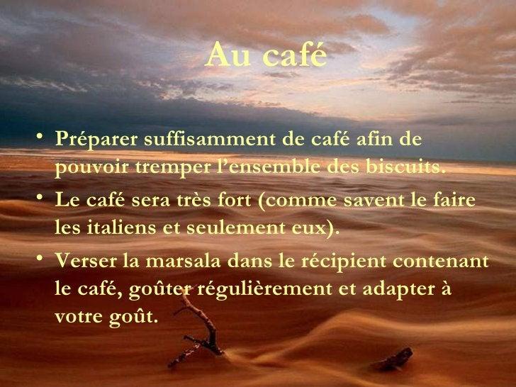 Au café <ul><li>Préparer suffisamment de café afin de pouvoir tremper l'ensemble des biscuits. </li></ul><ul><li>Le café s...