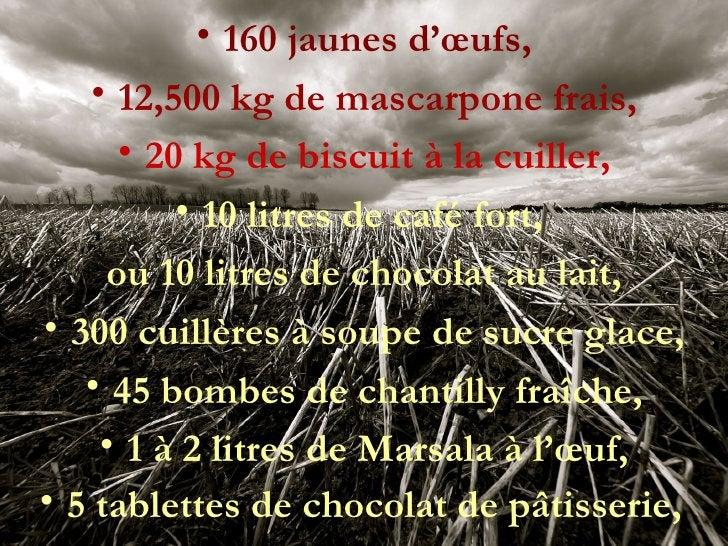<ul><li>160 jaunes d'œufs, </li></ul><ul><li>12,500 kg de mascarpone frais, </li></ul><ul><li>20 kg de biscuit à la cuille...