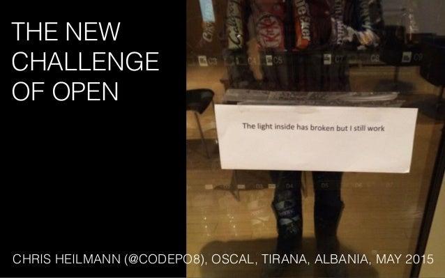 THE NEW CHALLENGE OF OPEN CHRIS HEILMANN (@CODEPO8), OSCAL, TIRANA, ALBANIA, MAY 2015