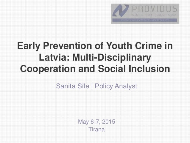 Early Prevention of Youth Crime in Latvia: Multi-Disciplinary Cooperation and Social Inclusion Sanita Sīle | Policy Analys...