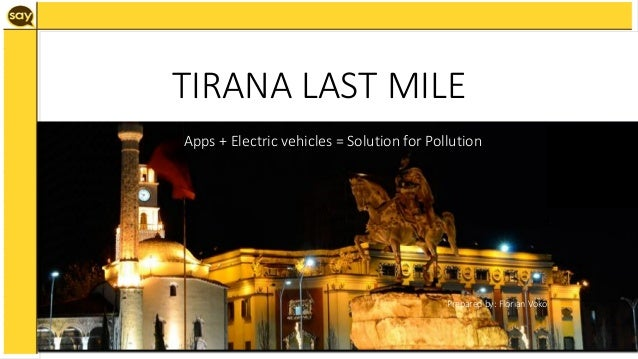 Apps + Electric vehicles = Solution for Pollution Prepared by: Florian Voko TIRANA LAST MILE