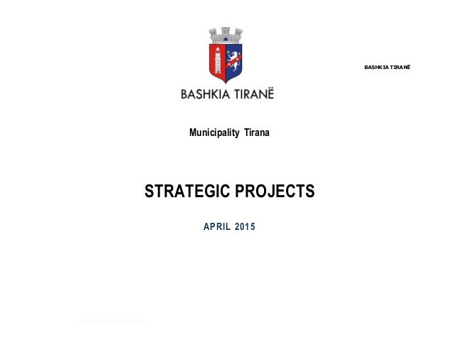BASHKIA TIRANË Municipality Tirana STRATEGIC PROJECTS APRIL 2015