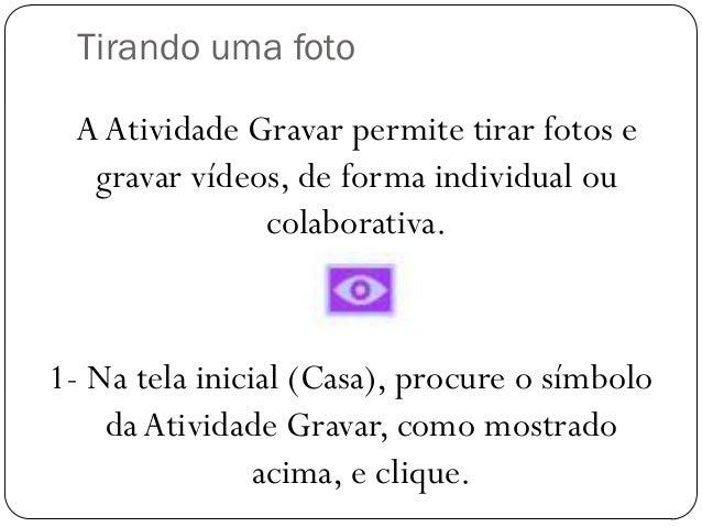 Tirando uma foto 1- Na tela inicial (Casa), procure o símbolo daAtividade Gravar, como mostrado acima, e clique. AAtividad...
