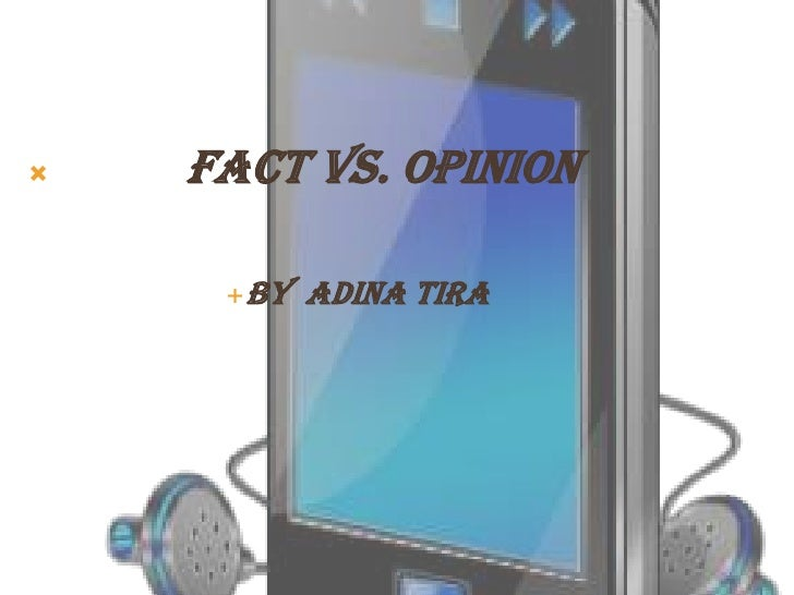    Fact vs. Opinion          By Adina Tira