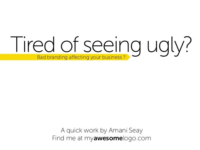 Tired of seeing ugly? Bad branding affecting your business ?  A quick work by Amani Seay Find me at myawesomelogo.com