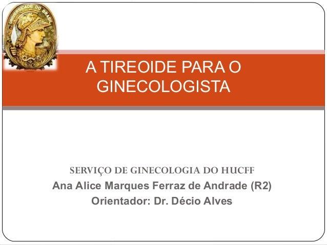 SERVIÇO DE GINECOLOGIA DO HUCFF Ana Alice Marques Ferraz de Andrade (R2) Orientador: Dr. Décio Alves A TIREOIDE PARA O GIN...