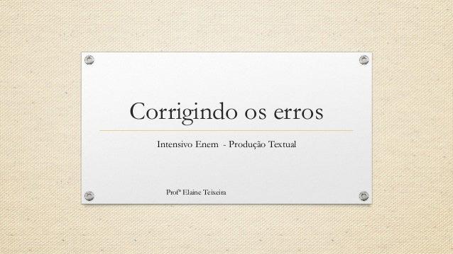 Corrigindo os erros Intensivo Enem - Produção Textual Profª Elaine Teixeira