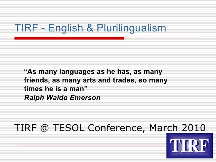 "TIRF - English & Plurilingualism TIRF @ TESOL Conference, March 2010 "" As many languages as he has, as many friends, as ma..."