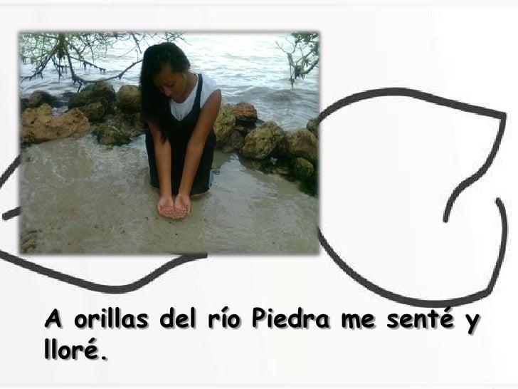 A orillas del río Piedra me senté ylloré.