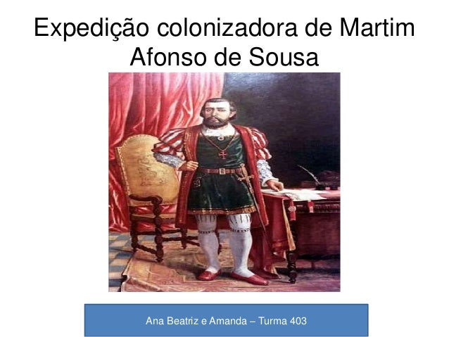 Expedição colonizadora de Martim Afonso de Sousa Ana Beatriz e Amanda – Turma 403