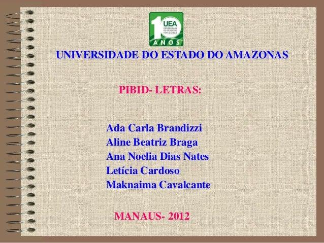 PIBID- LETRAS:UNIVERSIDADE DO ESTADO DO AMAZONASAda Carla BrandizziAline Beatriz BragaAna Noelia Dias NatesLetícia Cardoso...