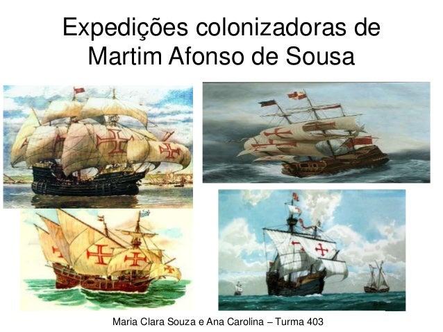 Expedições colonizadoras de Martim Afonso de Sousa Maria Clara Souza e Ana Carolina – Turma 403