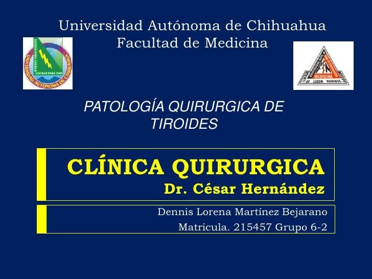 Universidad Autónoma de ChihuahuaFacultad de Medicina <br />PATOLOGÍA QUIRURGICA DE TIROIDES <br />CLÍNICA QUIRURGICADr. C...