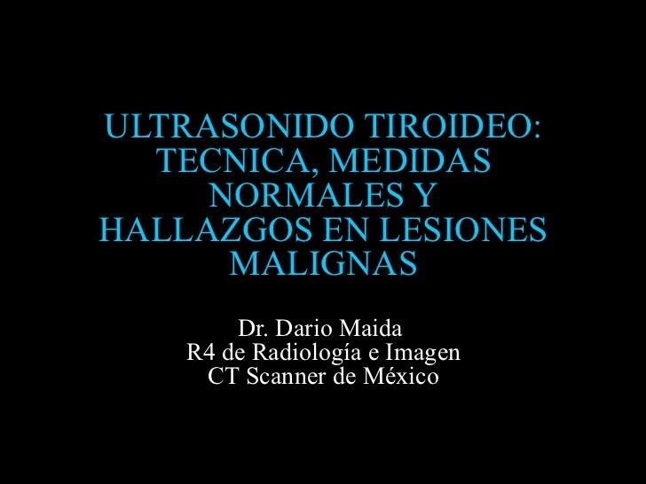 ULTRASONIDO TIROIDEO:  TECNICA, MEDIDAS     NORMALES YHALLAZGOS EN LESIONES      MALIGNAS        Dr. Dario Maida    R4 de ...