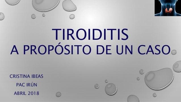 TIROIDITIS A PROPÓSITO DE UN CASO CRISTINA IBEAS PAC IRÚN ABRIL 2018