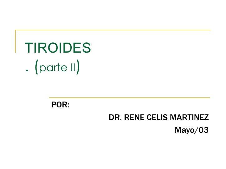 TIROIDES . ( parte II ) POR: DR. RENE CELIS MARTINEZ Mayo/03