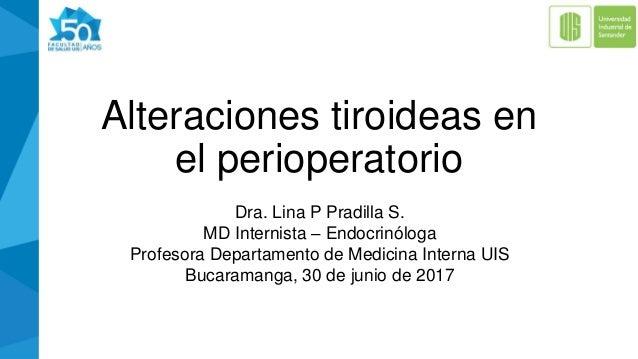 Alteraciones tiroideas en el perioperatorio Dra. Lina P Pradilla S. MD Internista – Endocrinóloga Profesora Departamento d...