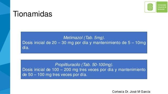 Tionamidas Metimazol (Tab. 5mg). Dosis inicial de 20 – 30 mg por día y mantenimiento de 5 – 10mg día. Propiltiuracilo (Tab...