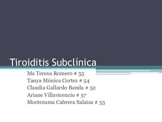 Tiroiditis Subclínica Ma Teresa Romero # 55 Tanya Mónica Cortez # 54 Claudia Gallardo Banda # 52 Ariane Villavicencio # 57...