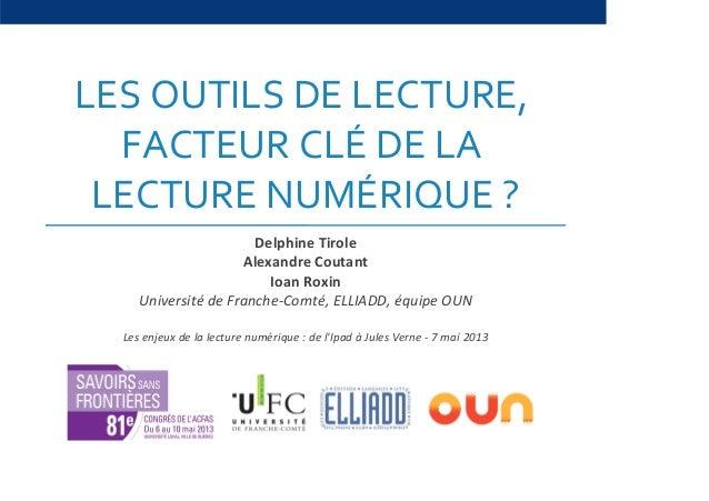 LES OUTILS DE LECTURE,FACTEUR CLÉ DE LALECTURE NUMÉRIQUE ?Delphine TiroleAlexandre CoutantIoan RoxinUniversité de Franche-...