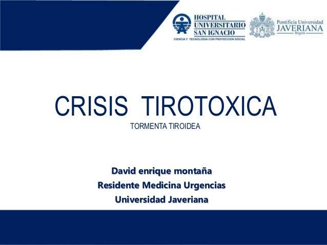 CRISIS TIROTOXICATORMENTA TIROIDEA David enrique montaña Residente Medicina Urgencias Universidad Javeriana