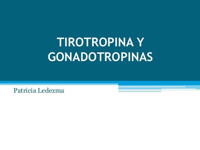 TIROTROPINA Y  GONADOTROPINAS  Patricia Ledezma