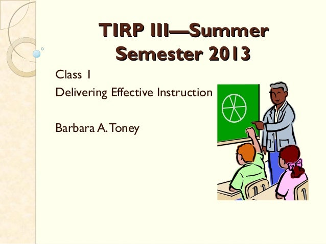 TIRP III—SummerTIRP III—SummerSemester 2013Semester 2013Class 1Delivering Effective InstructionBarbara A.Toney