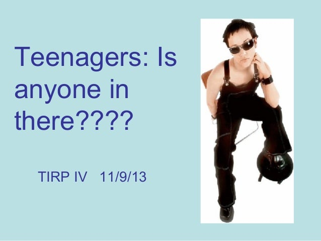 Teenagers: Is anyone in there???? TIRP IV 11/9/13