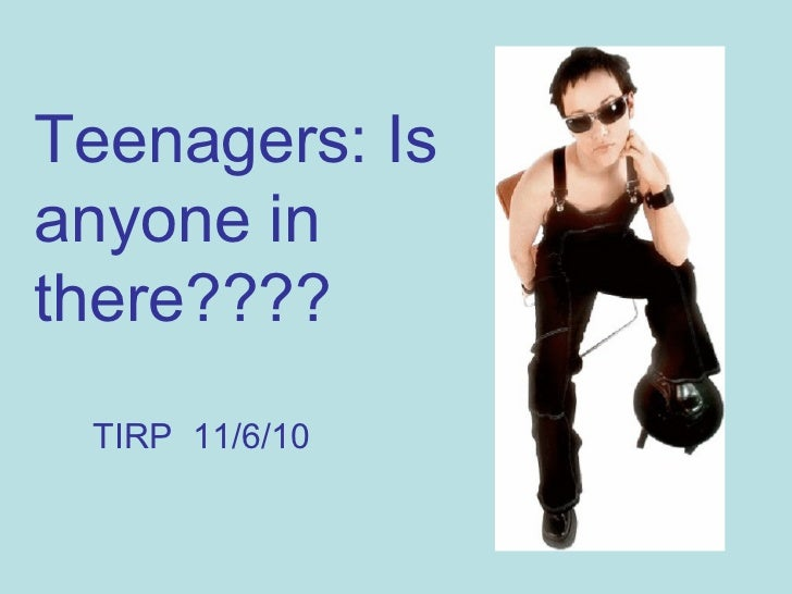 Teenagers: Is anyone in there???? TIRP  11/6/10
